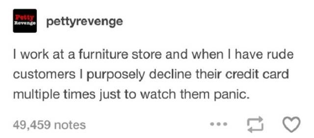 Text - erenge pettyrevenge I work at a furniture store and when I have rude customers I purposely decline their credit card multiple times just to watch them panic. 49,459 notes