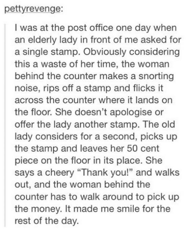 "Text - pettyrevenge: I was at the post office one day when an elderly lady in front of me asked for a single stamp. Obviously considering this a waste of her time, the woman behind the counter makes a snorting noise, rips off a stamp and flicks it across the counter where it lands on the floor. She doesn't apologise or offer the lady another stamp. The old lady considers for a second, picks up the stamp and leaves her 50 cent piece on the floor in its place. She says a cheery ""Thank you!"" and wa"