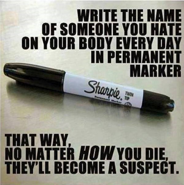 Text - WRITE THE NAME OF SOMEONE YOU HATE ON YOUR BODY EVERY DAY IN PERMANENT MARKER Sranpie TWIN TIP PermentMark THAT WAY, NO MATTER HOW YOU DIE, THEY'LL BECOME A SUSPECT.