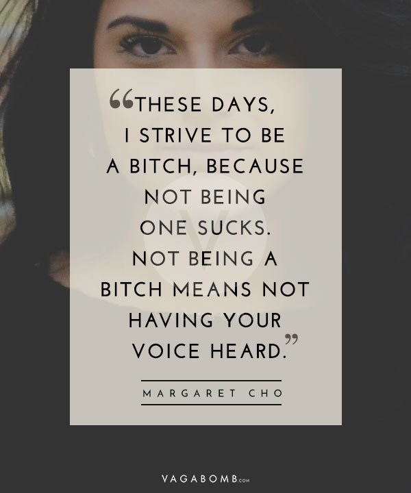 Text - 66THESE DAYS, I STRIVE TO BE A BITCH, BECAUSE NOT BEING ONE SUCKS. NOT BEING A BITCH MEANS NOT HAVING YOUR 99 VOICE HEARD. MARGARET CH O VAGABOM B COM