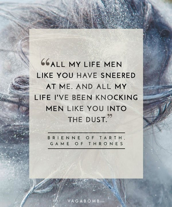 Text - 66ALL MY LIFE MEN LIKE YOU HAVE SNEERED AT ME. AND ALL MY LIFE I'VE BEEN KNOCKING MEN LIKE YOU INTO 99 THE DUST. BRIEN NE OF TAR TH GA ME O F THRONES VAGABOM B.co COM