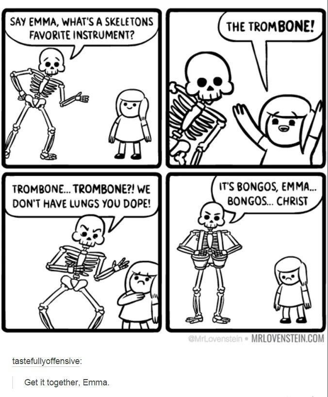 skeleton meme - White - SAY EMMA, WHAT'S A SKELETONS FAVORITE INSTRUMENT? THE TROMBONE! ITS BONGOS, EMMA.. BONGOS... CHRIST TROMBONE... TROMBONE?! WE DON'T HAVE LUNGS YOU DOPE! MrLovenstein MRLOVENSTEIN.COM tastefullyoffensive Get it together, Emma