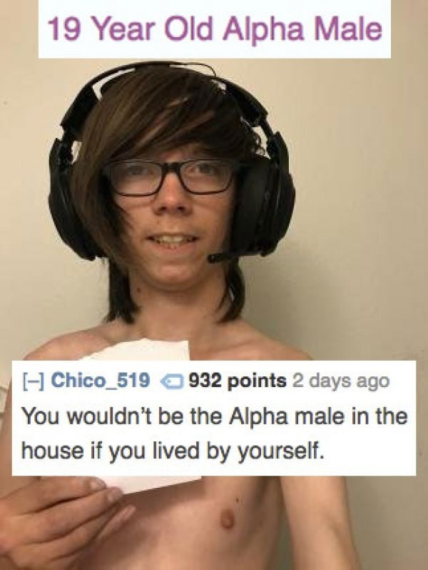 Hair - 19 Year Old Alpha Male H Chico_519932 points 2 days ago You wouldn't be the Alpha male in the house if you lived by yourself.