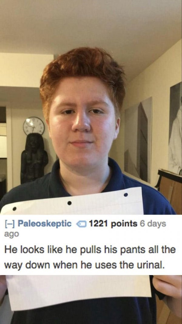 Chin - H Paleoskeptic1221 points 6 days ago He looks like he pulls his pants all the way down when he uses the urinal.