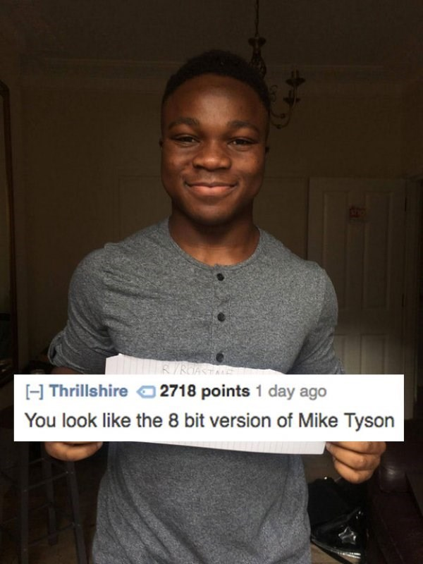 Forehead - RYROA H Thrillshire 2718 points 1 day ago You look like the 8 bit version of Mike Tyson