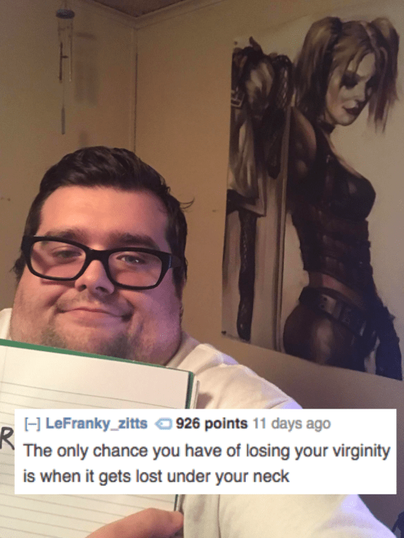 Hair - H LeFranky_zitts 926 points 11 days ago The only chance you have of losing your virginity is when it gets lost under your neck