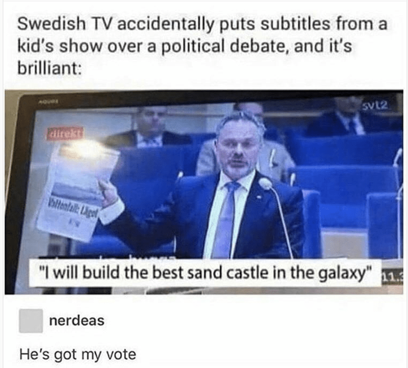 Hilarious meme of Swedish TV accidentally placed subtitles from kids show on political debate and basically parliament was going to build the best sand castle in the galaxy, nerdeas says he has his vote