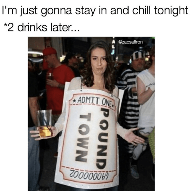 Meme about saying that you gonna stay in and chill tonight and 2 drinks later, ticket to pound town