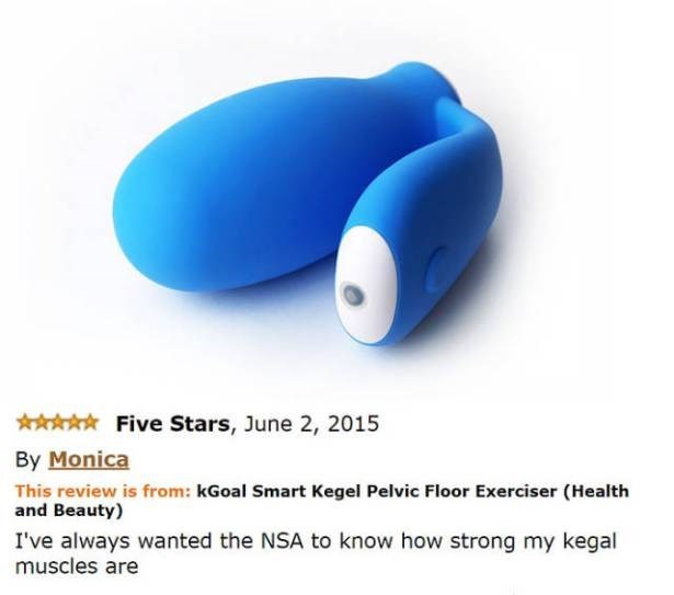 Monica give 5 star review saying she has always wanted the NSA to know how strong her kegal muscles are.
