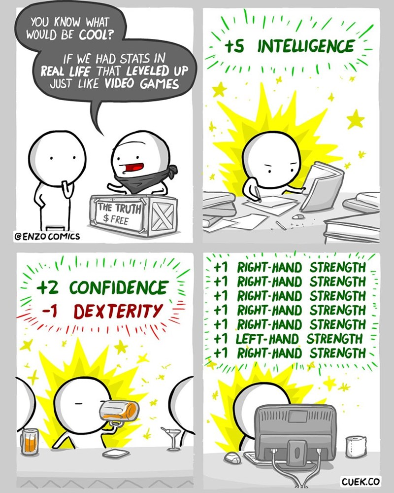 Text - YOU KNOW WHAT WOULD BE COOL? +S INTELLIGENCE IF WE HAD STATS IN REAL LIFE THAT LEVELED UP JUST LIKE VIDEO GAMES THE TRUTH FREE CENZO COMICS +1 RIGHT-HAND STRENGTH +1 RIGHT-HAND STRENGTH +1 RIGHT-HAND STRENGTH +1 RIGHT-HAND STRENGTH +1 RIGHT-HAND STRENGTH +1 LEFT-HAND STRENGTH +1 RIGHT-HAND STRENGTH +2 CONFIDENCE -1 DEXTERITY CUEK.CO