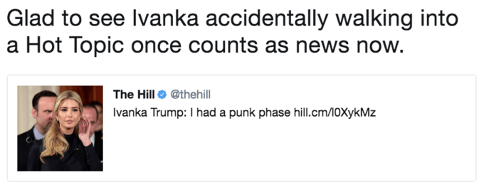 Text - Glad to see Ivanka accidentally walking into a Hot Topic once counts as news now. The Hill @thehill Ivanka Trump: I had a punk phase hill.cm/10XykMz