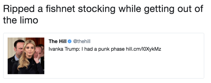 Text - Ripped a fishnet stocking while getting out of the limo The Hill @thehill Ivanka Trump: I had a punk phase hill.cm/10XykMz