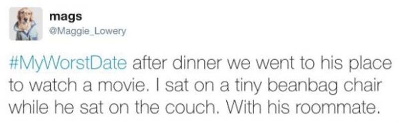 Text - mags @Maggie Lowery #MyWorstDate after dinner we went to his place to watch a movie. I sat on a tiny beanbag chair while he sat on the couch. With his roommate.
