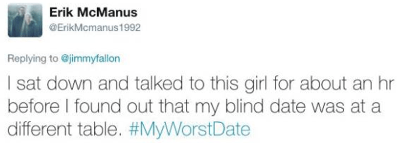 Text - Erik McManus @ErikMcmanus1992 Replying to @jimmyfallon I sat down and talked to this girl for about an hr before I found out that my blind date was at a different table. #MyWorstDate