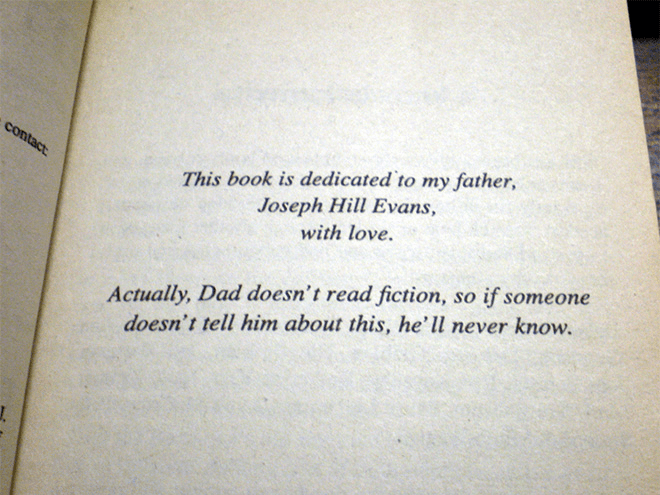 Text - contact This book is dedicated to my father, Joseph Hill Evans, with love. Actually, Dad doesn't read fiction, so if someone doesn't tell him about this, he'll never know.