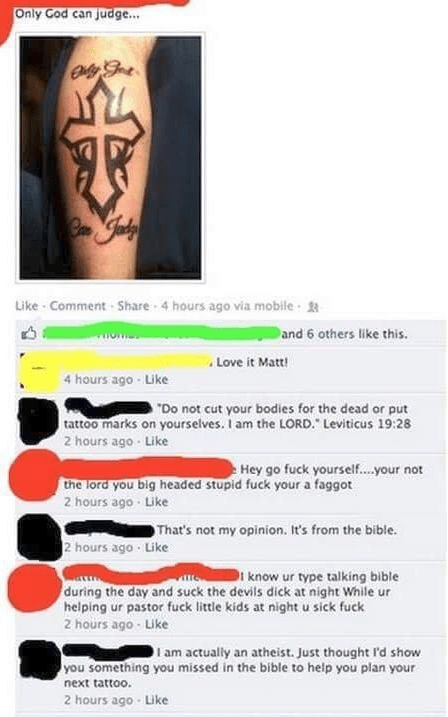 """Tattoo - Only God can judge.. Like Comment-Share 4 hours ago via mobile and 6 others like this. Love it Matt! 4 hours ago-Like """"Do not cut your bodies for the dead or put tattoo marks on yourselves. I am the LORD. Leviticus 19:28 2 hours ago Like Hey go fuck yourself....your not the lord you big headed stupid fuck your a faggot 2 hours ago-Like That's not my opinion. It's from the bible. 2 hours ago Like i know ur type talking bible during the day and suck the devils dick at night While ur helpi"""