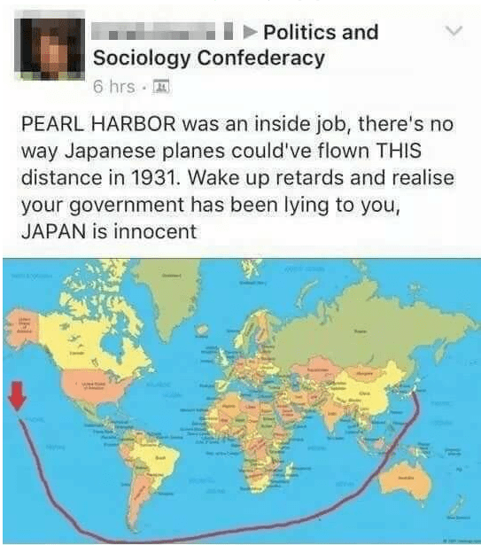 Text - Politics and Sociology Confederacy 6 hrs PEARL HARBOR was an inside job, there's no way Japanese planes could've flown THIS distance in 1931. Wake up retards and realise your government has been lying to you, JAPAN is innocent