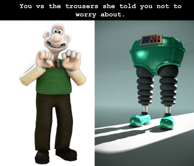 Green - You vs the trousers she told you not to worry about.