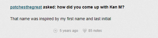 Text - patchesthegreat asked: how did you come up with Ken M? That name was inspired by my first name and last initial 5 years ago 85 notes