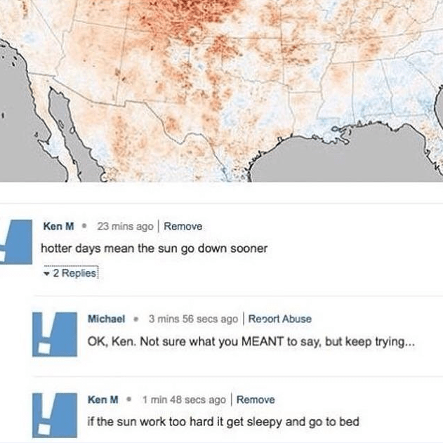 Text - 23 mins ago Remove Ken M hotter days mean the sun go down sooner 2 Replies 3 mins 56 secs ago Report Abuse Michael OK, Ken. Not sure what you MEANT to say, but keep trying.. Ken M 1 min 48 secs ago Remove if the sun work too hard it get sleepy and go to bed