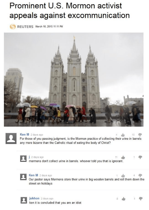 Text - Prominent U.S. Mormon activist appeals against excommunication REUTERS March 10,2015 11:11 PM Ken M 2 days ago 10 For those of you passing judgment, is the Mormon practice of collecting their urine in barrels any more bizarre than the Catholic ritual of eating the body of Christ? j2 days ago mormons don't collect urine in barrels. whoever told you that is ignorant 11 Ken M 2 days ago Our pastor says Mormons store their urine in big wooden barrels and roll them down the street on holidays