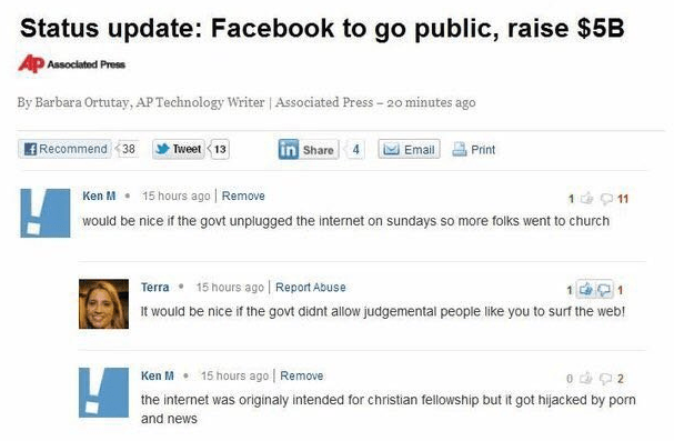 Text - Status update: Facebook to go public, raise $5B Ap Associated Press By Barbara Ortutay, AP Technology Writer | Associated Press-20 minutes ago Recommend <38 in Share Tweet 13 Print Email Ken M 15 hours ago Remove 1 11 would be nice if the govt unplugged the internet on sundays so more folks went to church 15 hours ago Report Abuse Terra 1 It would be nice if the govt didnt allow judgemental people like you to surf the web! Ken M 15 hours ago Remove o 2 the internet was originaly intended
