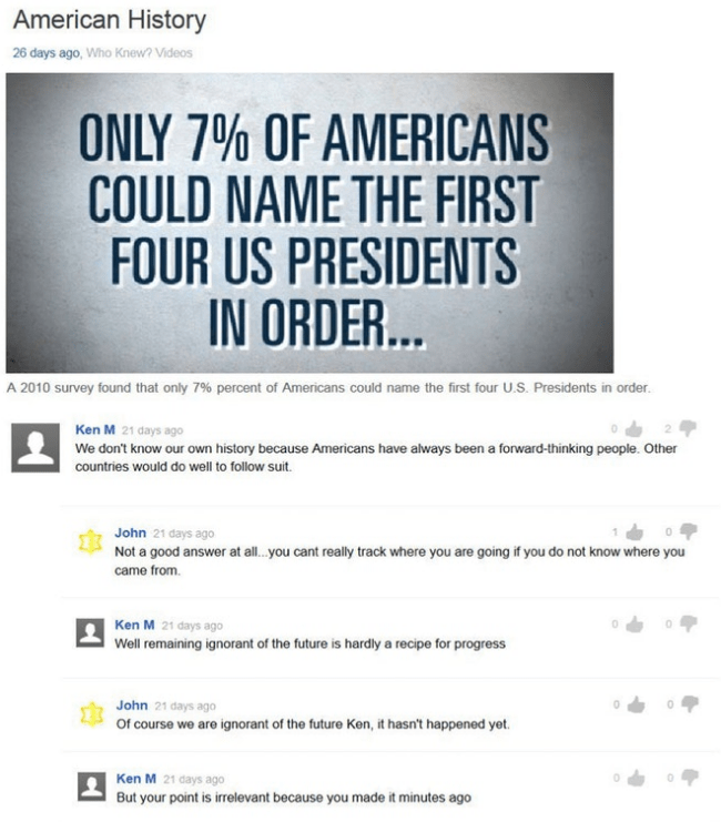 Text - American History 26 days ago, Who Knew? Videos ONLY 7% OF AMERICANS COULD NAME THE FIRST FOUR US PRESIDENTS IN ORDER... A 2010 survey found that only 7 % percent of Americans could name the first four U.S. Presidents in order. Ken M 21 days ago We don't know our own history because Americans have always been a forward-thinking people. Other countries would do well to follow suit. John 21 days ago Not a good answer at all .you cant really track where you are going if you do not know where