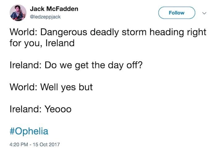 Text - Jack McFadden Follow @ledzeppjack World: Dangerous deadly storm heading right for you, Ireland Ireland: Do we get the day off? World: Well yes but Ireland: Yeooo #Ophelia 4:20 PM 15 Oct 2017
