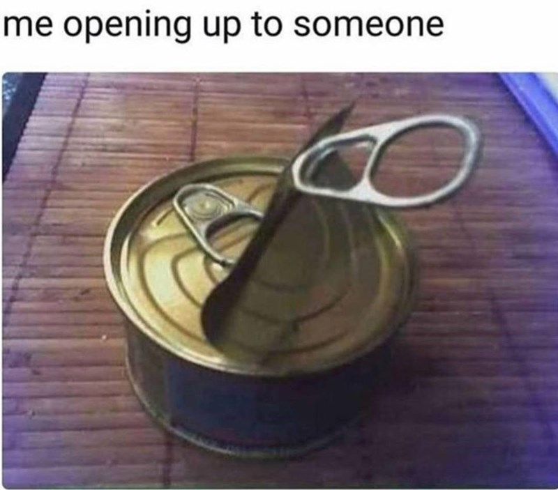 Funny meme about opening up to someone, can that has been opened to reveal another shell.