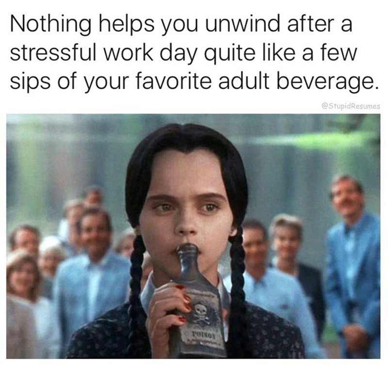 work meme - People - Nothing helps you unwind after a stressful work day quite like a few sips of your favorite adult beverage. @StupidResumes vOINO