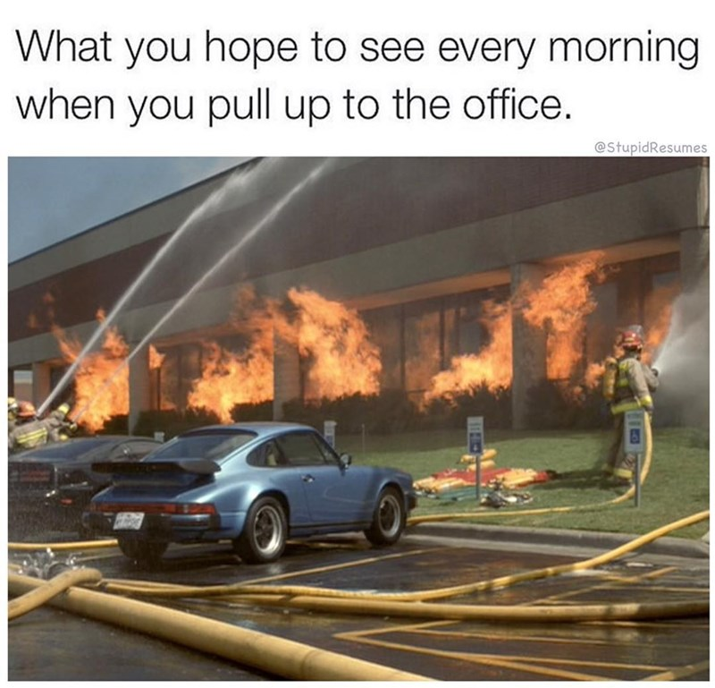work meme - Motor vehicle - What you hope to see every morning when you pull up to the office. @StupidResumes
