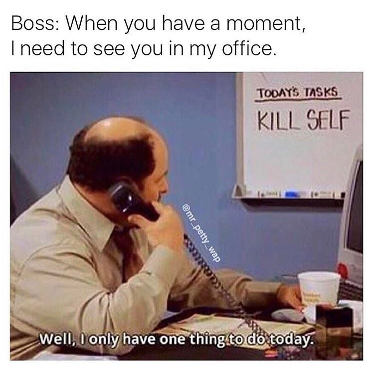 work meme - Text - Boss: When you have a moment, I need to see you in my office. TODAYS TASKS KILL SELF Well, 0 only have one thing to do today @mr petty wap
