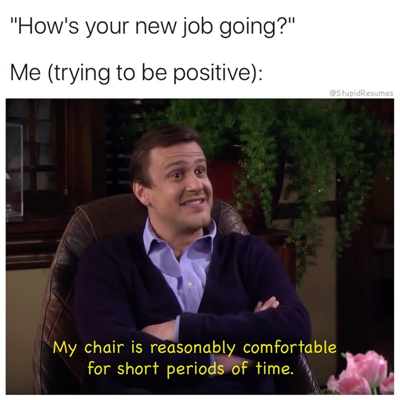 """work meme - Photo caption - """"How's your new job going?"""" Me (trying to be positive): @StupidResumes My chair is reasonably comfortable for short periods of time."""