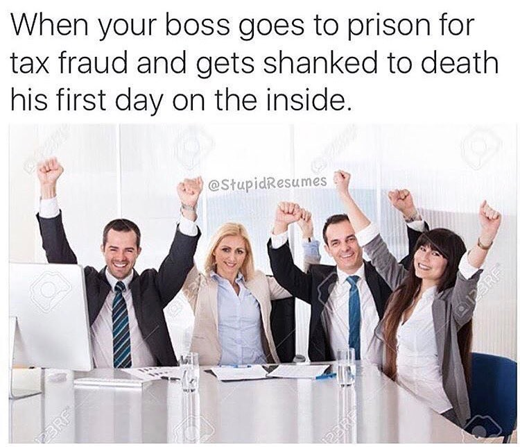 work meme - People - When your boss goes to prison for tax fraud and gets shanked to death his first day on the inside. @StupidRes BRE ERF