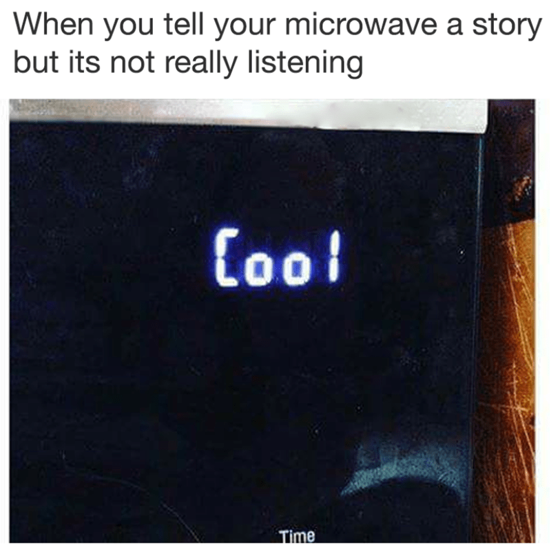 "Funny meme about your microwave saying ""cool"" because it is not really listening to you."