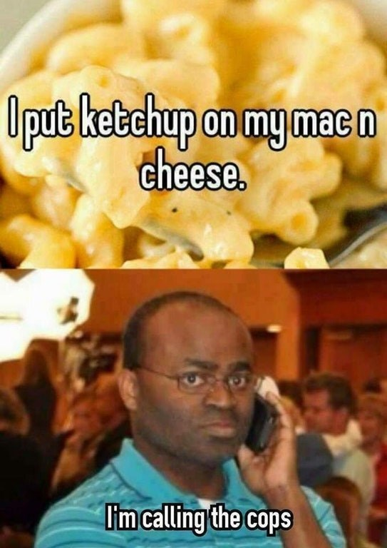 Funny meme about calling the cops on someone for putting ketchup on their macaroni and cheese.