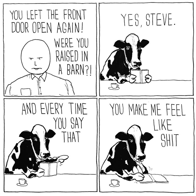 Cartoon - YOU LEFT THE FRONT DOOR OPEN AGAIN! YES, STEVE. WERE YOU RAISED IN A BARN? AND EVERY TIME YOU SAY THAT YOU MAKE ME FEEL LIKE SHIT