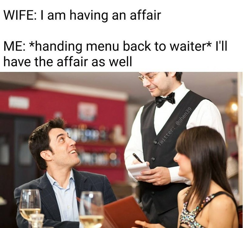 Meme about woman saying she s having an affair, husband says he is ordering it as well at restaurant, bad joke.