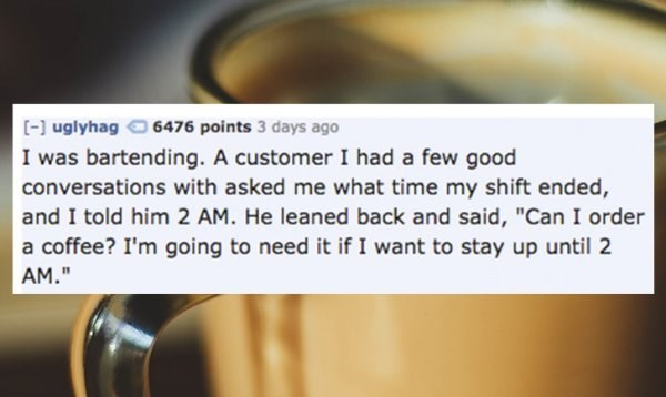 """Food - [] uglyhag 6476 points 3 days ago I was bartending. A customer I had a few good conversations with asked me what time my shift ended, and I told him 2 AM. He leaned back and said, """"Can I order a coffee? I'm going to need it if I want to stay up until 2 AM."""""""