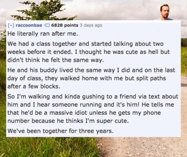 Text - [-] raccoonbae6828 points 3 days ago He literally ran after me. We had a class together and started talking about two weeks before it ended. I thought he was cute as hell but didn't think he felt the same way. He and his buddy lived the same way I did and on the last day of class, they walked home with me but split paths after a few blocks So I'm walking and kinda gushing to a friend via text about him and I hear someone running and it's him! He tells me that he'd be a massive idiot unles