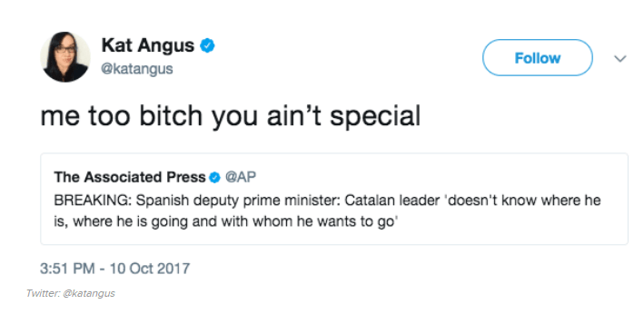 Text - Kat Angus Follow @katangus me too bitch you ain't special The Associated Press @AP BREAKING: Spanish deputy prime minister: Catalan leader 'doesn't know where he is, where he is going and with whom he wants to go 3:51 PM -10 Oct 2017 Twitter:@katangus