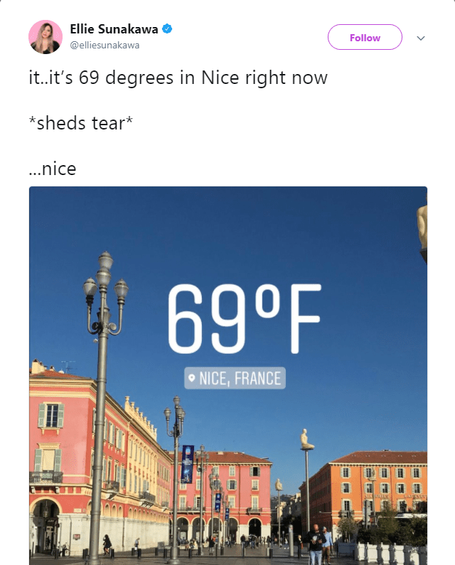Text - Ellie Sunakawa Follow @elliesunakawa it..it's 69 degrees in Nice right now *sheds tear* ...nice 69°F NICE, FRANCE