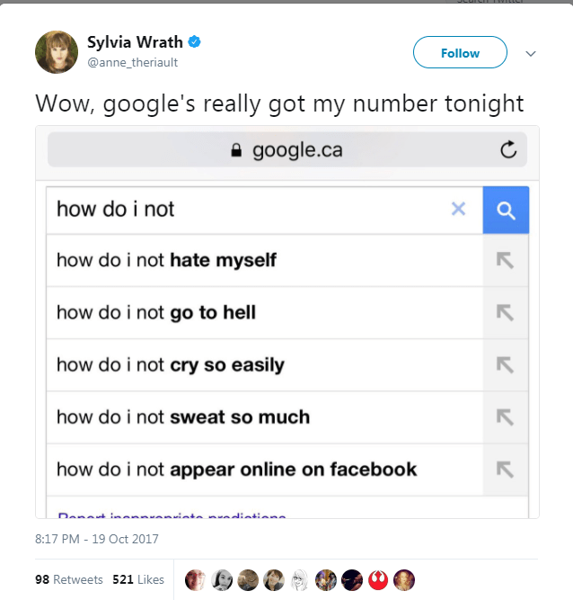 Text - Sylvia Wrath Follow @anne_theriault Wow, google's really got my number tonight google.ca how do i not X how do i not hate myself how do i not go to hell how do i not cry so easily how do i not sweat so much how do i not appear online on facebook 8:17 PM - 19 Oct 2017 98 Retweets 521 Likes