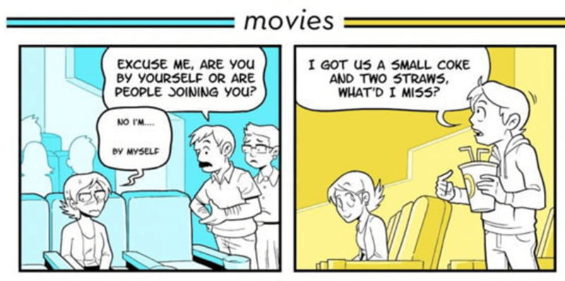 webcomic - Comics - movies EXCUSE ME, ARE YOu BY YOURSELF OR ARE PEOPLE OINING yOu? I GOT us A SMALL COKE AND TWO STRAWS WHAT'D I MISS? NO IM... BY MYSELF