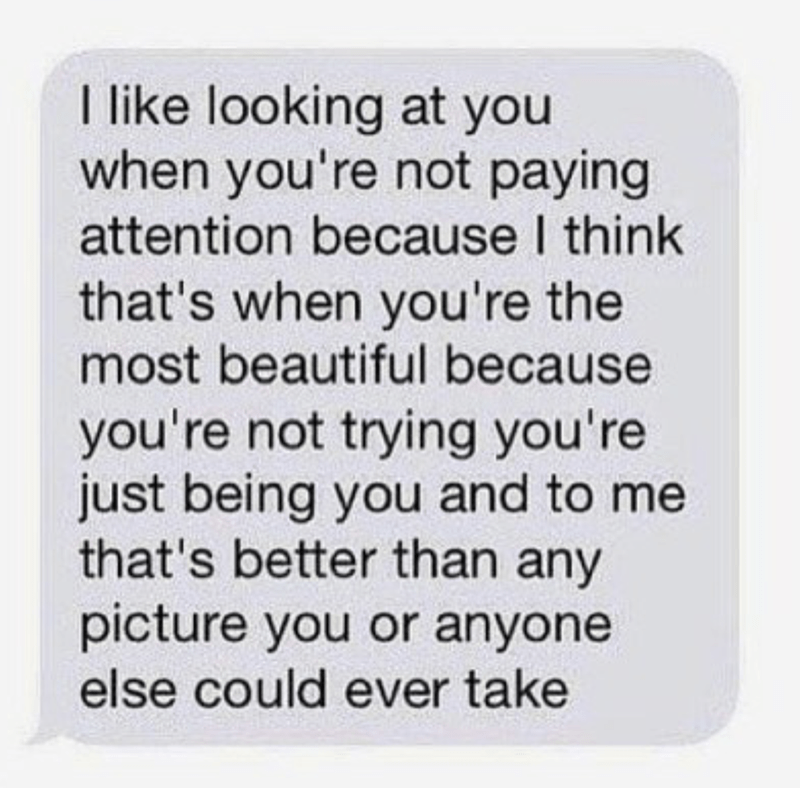 Text - I like looking at you when you're not paying attention because I think that's when you're the most beautiful because you're not trying you're just being you and to me that's better than any picture you or anyone else could ever take