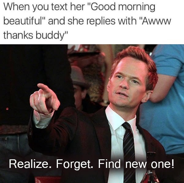 Funny meme about calling someone beautiful only to have them refer to you as buddy, time to find another girl. Barney from How I Met Your Mother.
