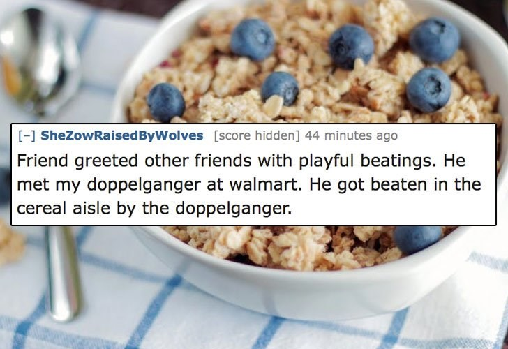 Dish - [-] SheZowRaised ByWolves [score hidden] 44 minutes ago Friend greeted other friends with playful beatings. He met my doppelganger at walmart. He got beaten in the cereal aisle by the doppelganger.