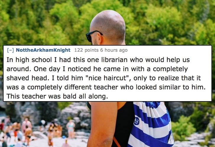 """Text - - NottheArkhamKnight 122 points 6 hours ago In high school I had this one librarian who would help us around. One day I noticed he came in with a completely shaved head. I told him """"nice haircut"""", only to realize that it was a completely different teacher who looked similar to him This teacher was bald all along."""