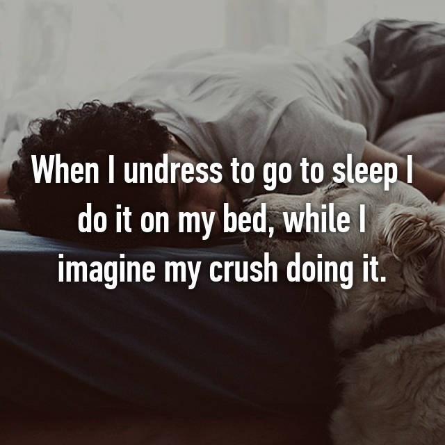 Text - When I undress to go to sleep l do it on my bed, while I imagine my crush doing it.