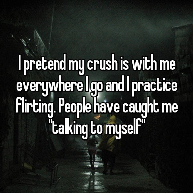 Text - Ipretend my crush is with me everywhere go and practice Flirting. People have caught me talking to mysel